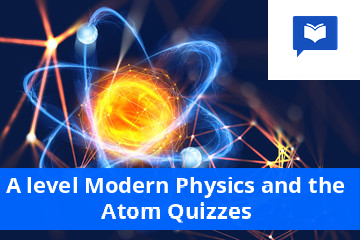 A level Modern Physics and the Atom Quizzes