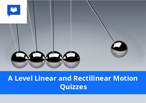 A level Linear and Rectilinear Motion Quizzes