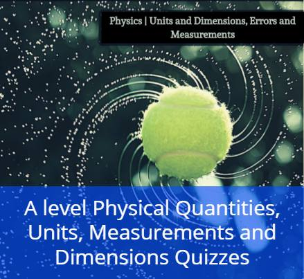 A level Physical Quantities, Units, Measurements and Dimensions Quizzes