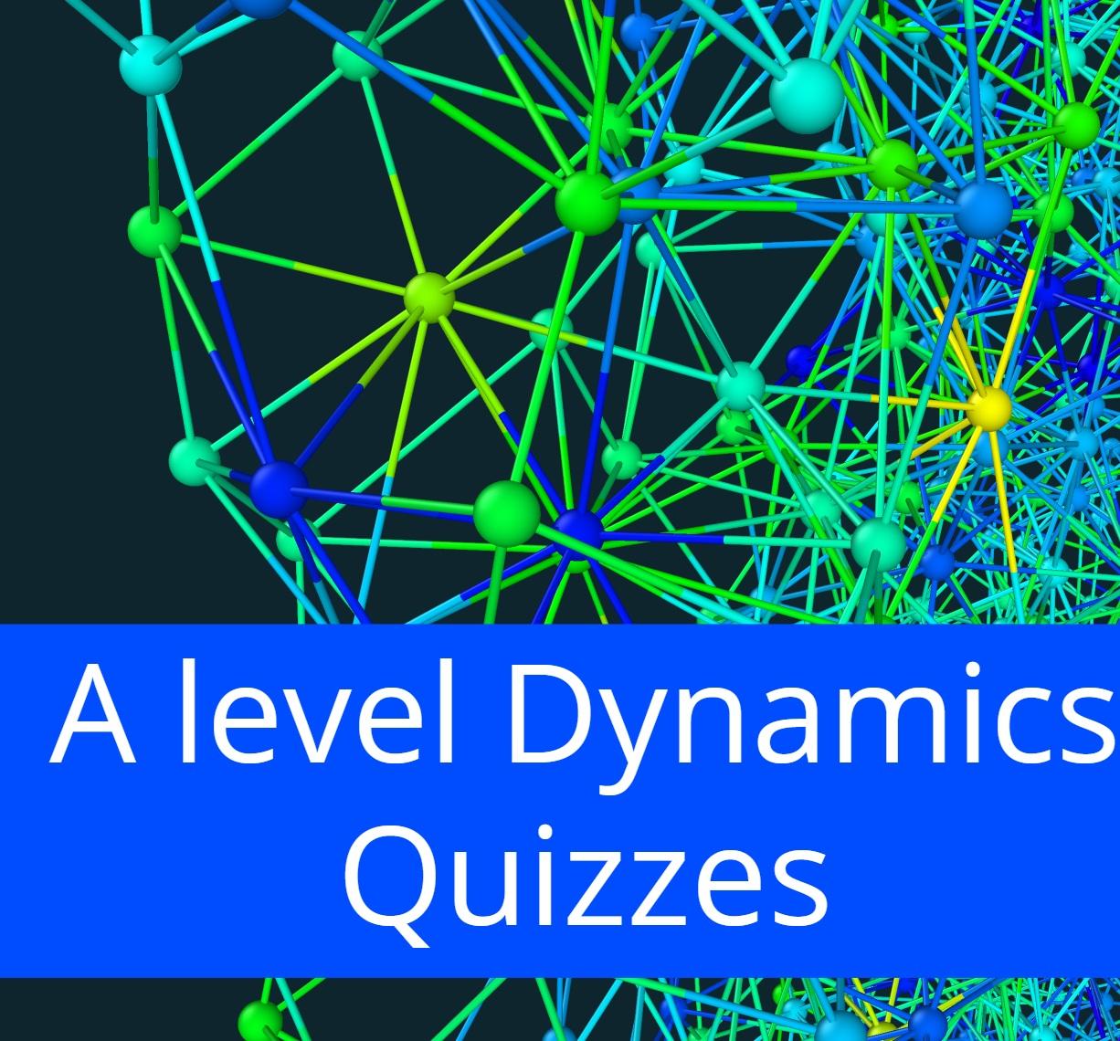 A level Dynamics Quizzes