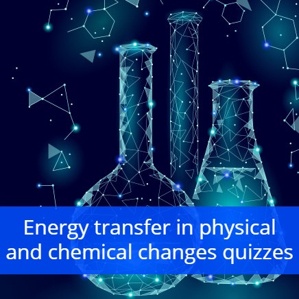 Energy transfer in physical and chemical changes quizzes